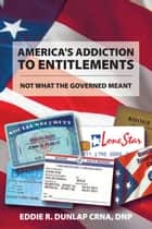 America's Addiction to Entitlements ebook by Eddie R. Dunlap CRNA, DNP