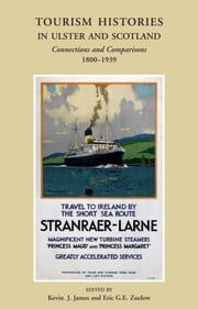 Tourism Histories in Ulster and Scotland: Connections and Comparisons 1800–1939 ebook by Eric  G.E Zuelow,Kevin James
