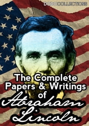 The Complete Papers And Writings Of Abraham Lincoln ebook by Abraham Lincoln