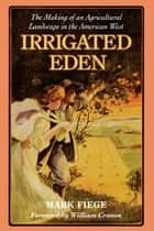 Irrigated Eden - The Making of an Agricultural Landscape in the American West ebook by Mark Fiege, William Cronon