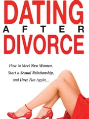Dating After Divorce - How to Meet New Women, Start a Sexual Relationship, and Have Fun Again... ebook by Isley, Rick
