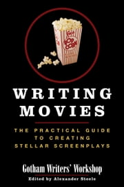 Writing Movies - The Practical Guide to Creating Stellar Screenplays ebook by Gotham Writers Workshop