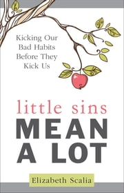 Little Sins Mean a Lot - Kicking Our Bad Habits Before They Kick Us ebook by Elizabeth Scalia