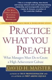 Practice What You Preach - What Managers Must Do To Create A High Achievement Culture ebook by David H. Maister