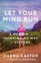Let Your Mind Run - A Memoir of Thinking My Way to Victory ebook by Deena Kastor, Michelle Hamilton