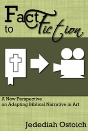 Fact to Fiction: A New Perspective on Adapting Biblical Narrative in Art ebook by Jedediah Ostoich