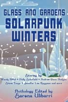 Glass and Gardens: Solarpunk Winters ebook by Sarena Ulibarri, Wendy Nikel, Holly Schofield,...