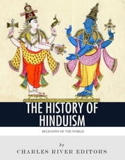 Religions of the World: The History and Beliefs of Hinduism ebook by Charles River Editors