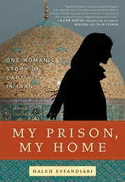 My Prison, My Home - One Woman's Story of Captivity in Iran ebook by Haleh Esfandiari