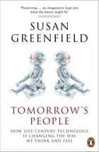 Tomorrow's People - How 21st-Century Technology is Changing the Way We Think and Feel ebook by Susan Greenfield