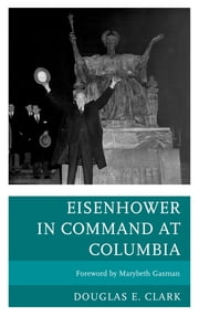 Eisenhower in Command at Columbia ebook by Douglas E. Clark,Marybeth Gasman