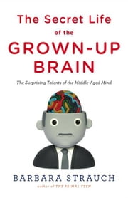 The Secret Life of the Grown-up Brain - The Surprising Talents of the Middle-Aged Mind ebook by Barbara Strauch
