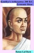 Kautliya's Arthasastra ( 300 B.C.): Economic Ideas ebook by Ratan Lal Basu