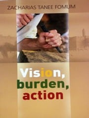 Vision, Burden, Action (Strategy For Spiritual Leadership) - Making Spiritual Progress, #4 ebook by Zacharias Tanee Fomum