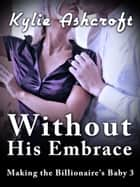 Without His Embrace - Making the Billionaire's Baby 3 ebook by Kylie Ashcroft