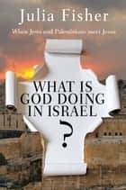 What is God Doing in Israel? - When Jews and Palestinians meet Jesus ebook by Julia Fisher