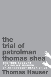 The Trial of Patrolman Thomas Shea - The True Account of a Police Murder of an Innocent Black Child ebook by Thomas Hauser