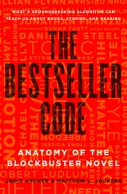 The Bestseller Code - Anatomy of the Blockbuster Novel ebook by Jodie Archer,Matthew L. Jockers