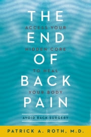 The End of Back Pain - Access Your Hidden Core to Heal Your Body ebook by Patrick Roth M.D.