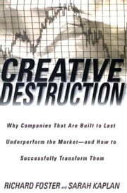 Creative Destruction - Why Companies That Are Built to Last Underperform the Market--And How to Success fully Transform Them ebook by Richard Foster, Sarah Kaplan