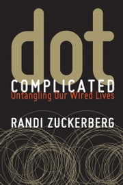 Dot Complicated - Untangling Our Wired Lives ebook by Randi Zuckerberg