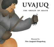 Uvajuq - The Origin of Death ebook by David F. Pelly,Kim Crockatt,Elsie Anaginak Klengenberg
