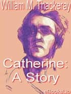 Catherine: A Story ebook by William Thackeray