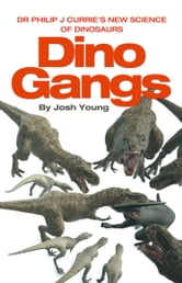 Dino Gangs: Dr Philip J Currie's New Science of Dinosaurs ebook by Dr Phil Currie,Josh Young