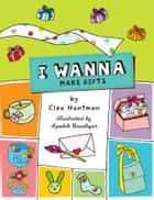 I Wanna Make Gifts ebook by Clea Hantman, Azadeh Houshyar