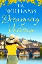 Dreaming of Verona - An enchanting, feel-good holiday romance ebook by T.A. Williams