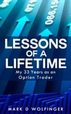 Lessons of a Lifetime: My 33 Years as an Option Trader ebook by Mark D Wolfinger