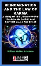 REINCARNATION AND THE LAW OF KARMA - A Study Of The Old-New World-Doctrine Or Rebirth And Spiritual Cause And Effect eBook by William Walker Atkinson, James M. Brand