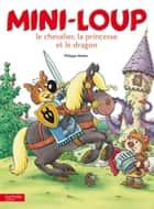 Mini-Loup, le chevalier, la princesse et le dragon eBook by Philippe Matter