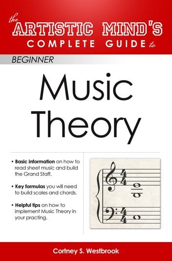Artistic Minds Complete Guide to Beginner Music Theory ebook by Cortney Westbrook