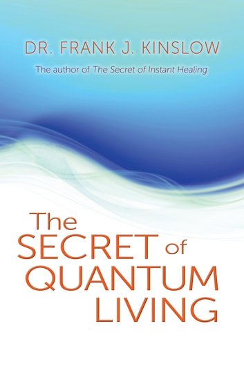 The Secret of Quantum Living ebook by Frank J. Kinslow, Dr.
