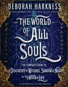 The World of All Souls - The Complete Guide to A Discovery of Witches, Shadow of Night, and The Book of Life ebook by Deborah Harkness, Colleen Madden, Claire Baldwin,...