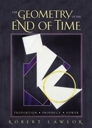 The Geometry of the End Of Time - Proportion, Prophecy and Power ebook by Robert Lawlor