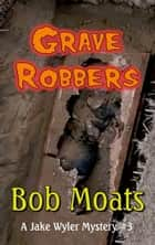 Grave Robbers - A Jake Wyler Mystery, #3 ebook by Bob Moats