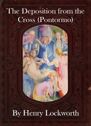 The Deposition from the Cross (Pontormo) ebook by Henry Lockworth,Lucy Mcgreggor,John Hawk