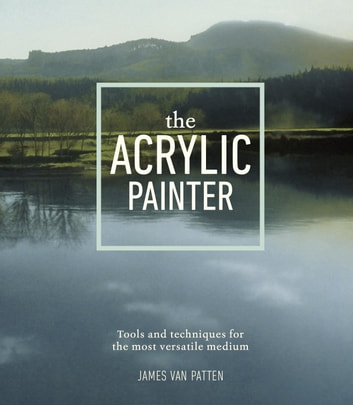 The Acrylic Painter - Tools and Techniques for the Most Versatile Medium eBook by James Van Patten