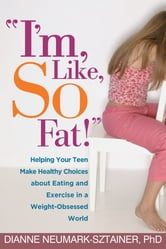 """I'm, Like, SO Fat!"" - Helping Your Teen Make Healthy Choices about Eating and Exercise in a Weight-Obsessed World ebook by Dianne Neumark-Sztainer, PhD"