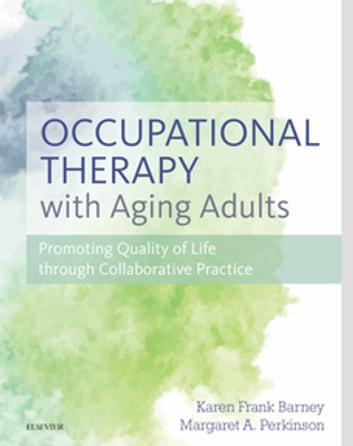 Occupational Therapy with Aging Adults - Promoting Quality of Life through Collaborative Practice ebook by Karen Barney, PhD, OTR/L, FAOTA,Margaret Perkinson, PhD, FGSA, FAGHE, FSfAA