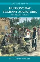 Hudson's Bay Company Adventures: Tales of Canada's Fur Traders ebook by Elle Andra-Warner
