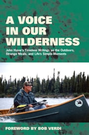 A Voice in Our Wilderness - John Husar's Timeless Writings on the Outdoors, Strange Meals, and Life's Simple Moments ebook by John Husar,Bob Verdi