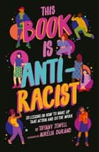 This Book Is Anti-Racist - 20 lessons on how to wake up, take action, and do the work ebook by Tiffany Jewell, Aurelia Durand