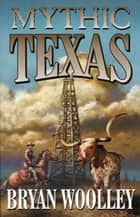 Mythic Texas ebook by Bryan Wooley