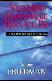 Your Mind Knows More Than You Do: The Subconscious Secrets of Success ebook by Friedman, Sidney L.