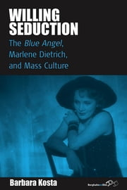 Willing Seduction - The Blue Angel, Marlene Dietrich, and Mass Culture ebook by Barbara Kosta