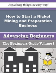 How to Start a Nickel Mining and Preparation Business (Beginners Guide) ebook by Desirae Whitlow,Sam Enrico