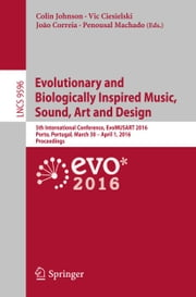 Evolutionary and Biologically Inspired Music, Sound, Art and Design - 5th International Conference, EvoMUSART 2016, Porto, Portugal, March 30 -- April 1, 2016, Proceedings ebook by Colin Johnson,Vic Ciesielski,João Correia,Penousal Machado